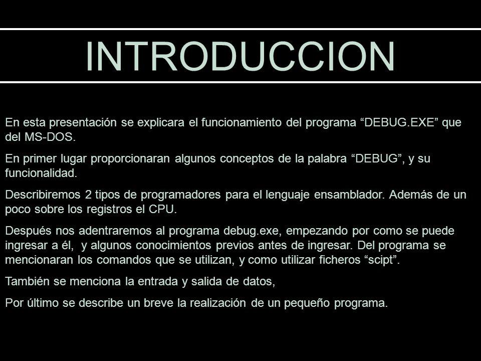 INTRODUCCION En esta presentación se explicara el funcionamiento del programa DEBUG.EXE que del MS-DOS.
