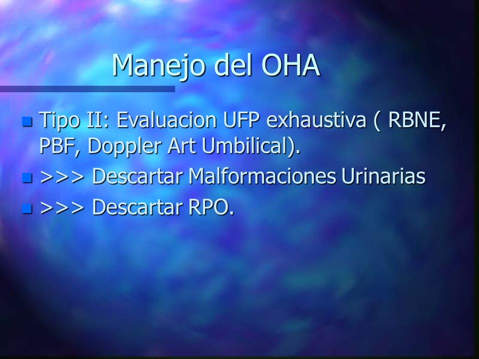 Manejo del OHA Tipo II: Evaluacion UFP exhaustiva ( RBNE, PBF, Doppler Art Umbilical). >>> Descartar Malformaciones Urinarias.