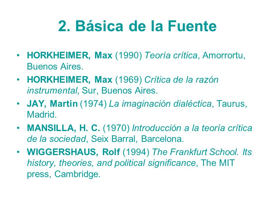 2. Básica de la FuenteHORKHEIMER, Max (1990) Teoría crítica, Amorrortu, Buenos Aires.