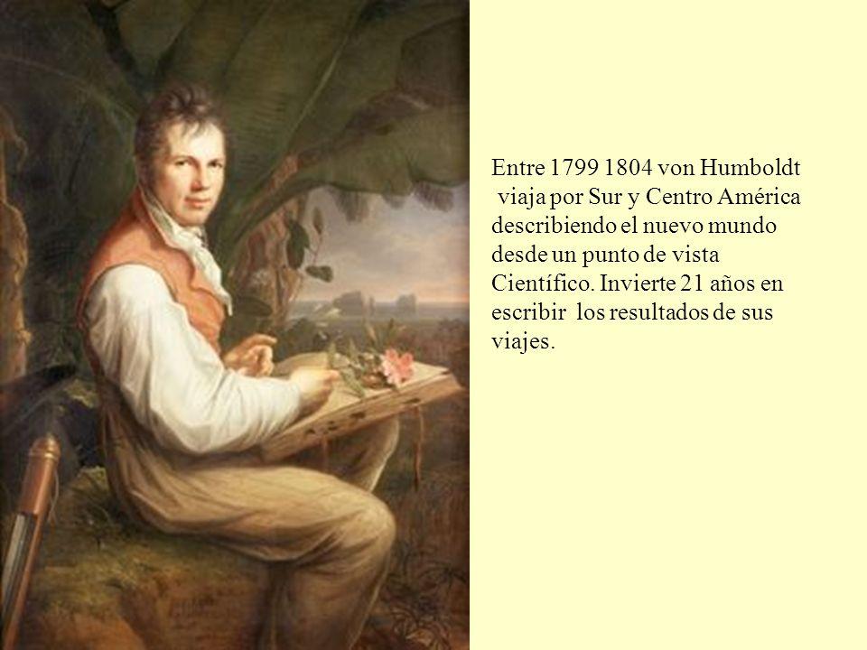 Entre 1799 1804 von Humboldt viaja por Sur y Centro América. describiendo el nuevo mundo. desde un punto de vista.