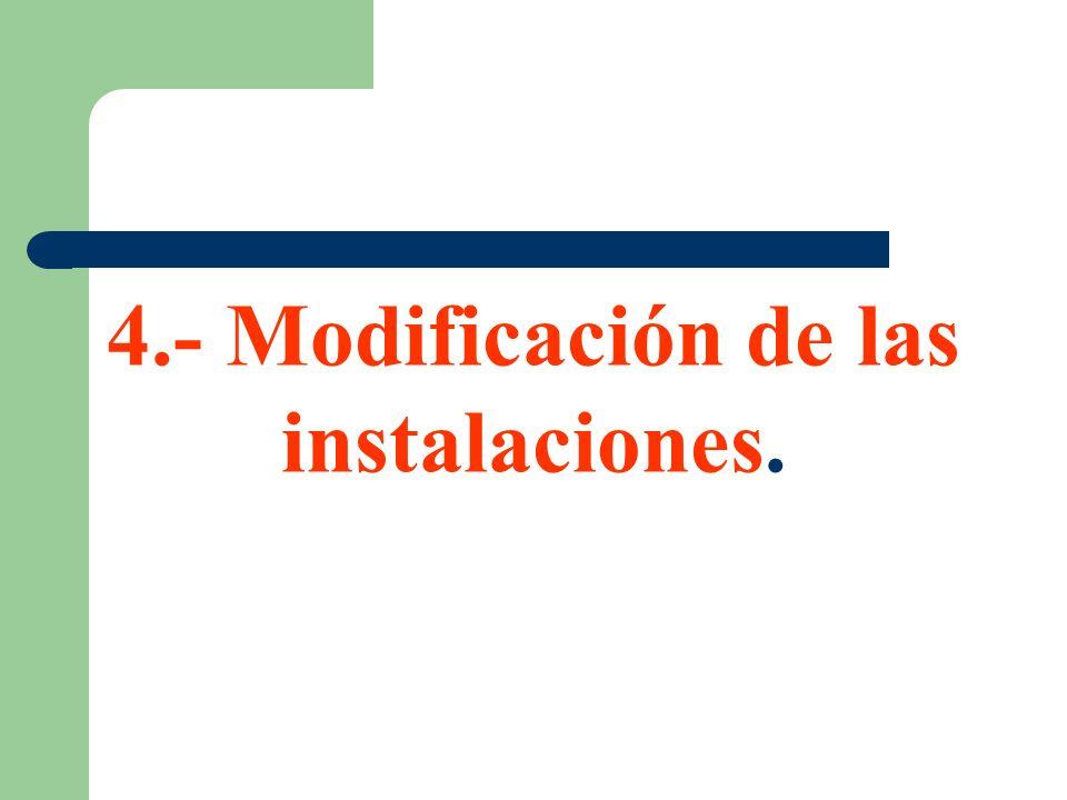 4.- Modificación de las instalaciones.
