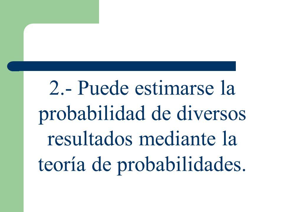 2.- Puede estimarse la probabilidad de diversos resultados mediante la teoría de probabilidades.