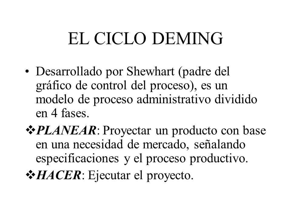 EL CICLO DEMING Desarrollado por Shewhart (padre del gráfico de control del proceso), es un modelo de proceso administrativo dividido en 4 fases.