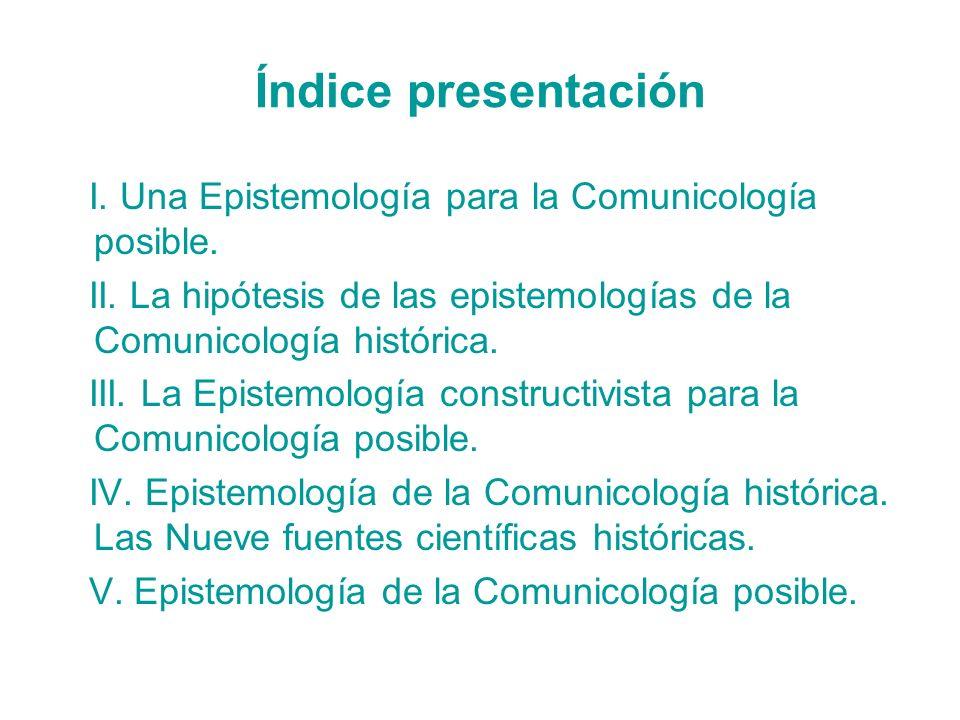 Índice presentación I. Una Epistemología para la Comunicología posible. II. La hipótesis de las epistemologías de la Comunicología histórica.
