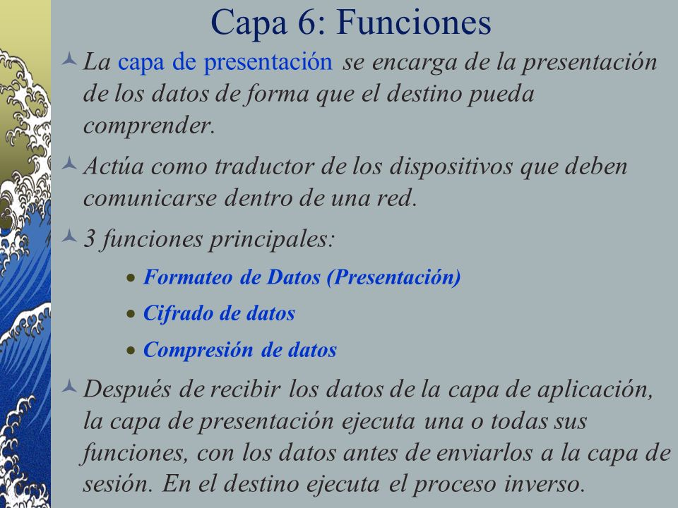 Capa 6: Funciones La capa de presentación se encarga de la presentación de los datos de forma que el destino pueda comprender.