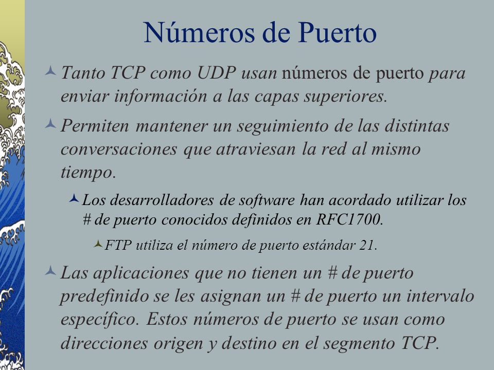 Números de Puerto Tanto TCP como UDP usan números de puerto para enviar información a las capas superiores.