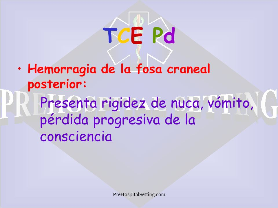 TCE Pd Hemorragia de la fosa craneal posterior: Presenta rigidez de nuca, vómito, pérdida progresiva de la consciencia.