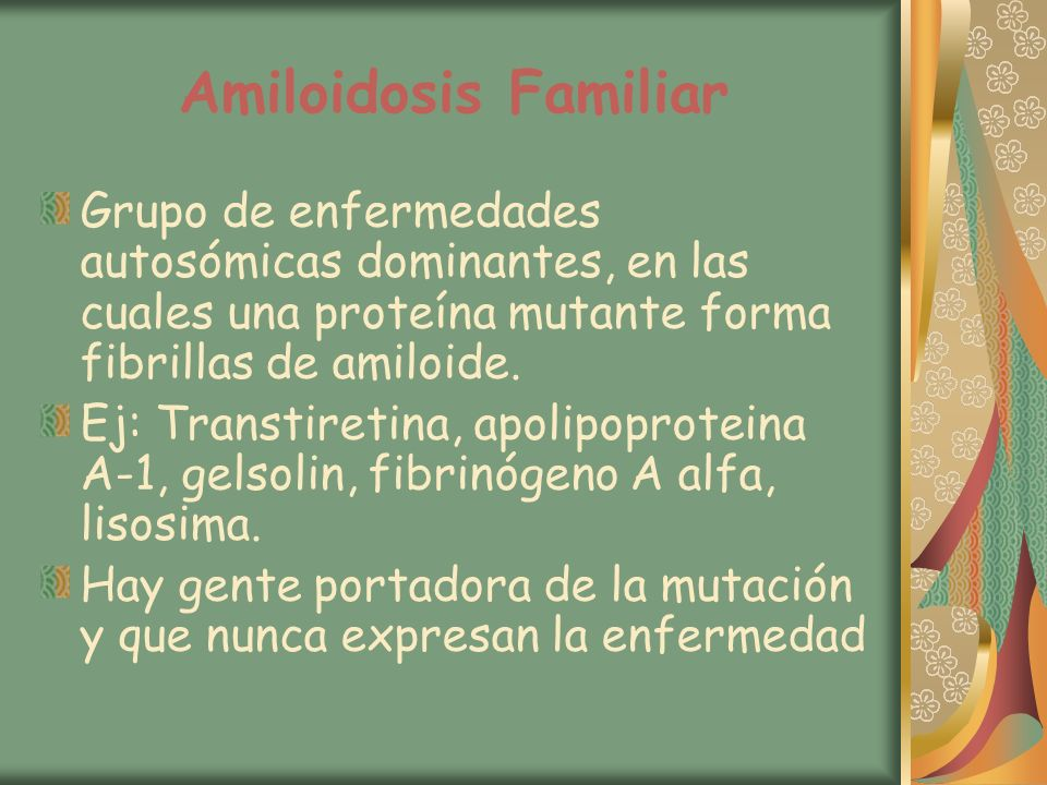 Amiloidosis Familiar Grupo de enfermedades autosómicas dominantes, en las cuales una proteína mutante forma fibrillas de amiloide.