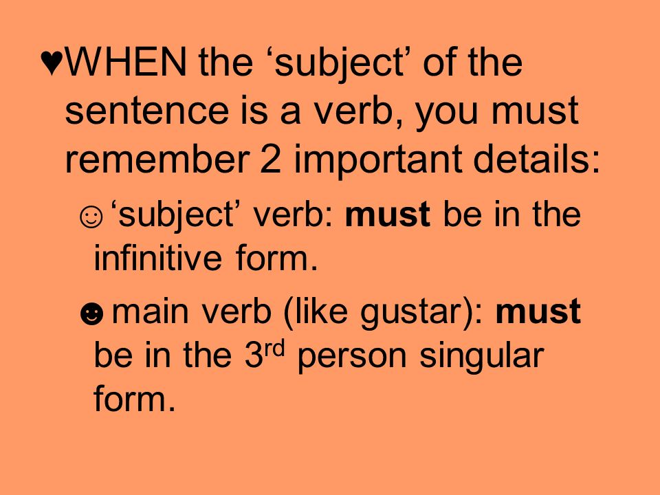 ♥WHEN the 'subject' of the sentence is a verb, you must remember 2 important details: