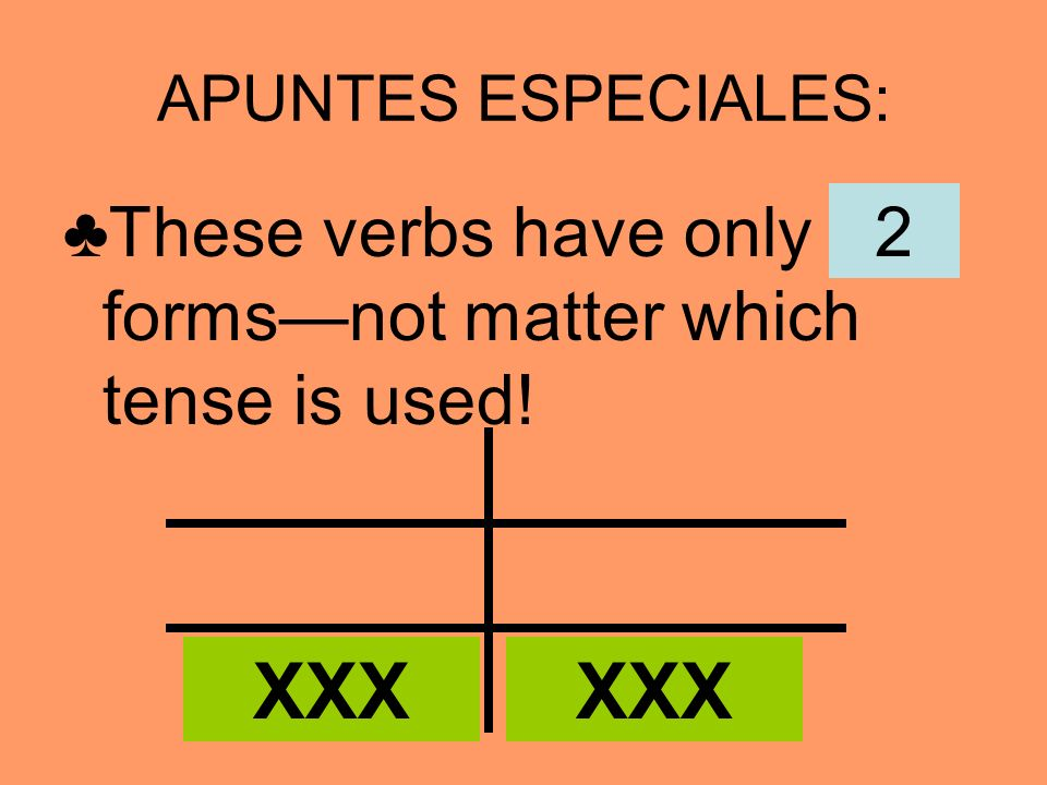 APUNTES ESPECIALES: ♣These verbs have only ___ forms—not matter which tense is used! 2 XXX XXX