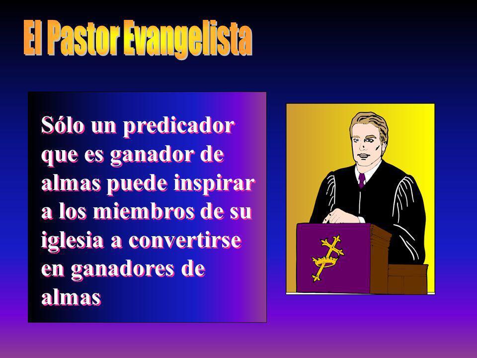 El Pastor Evangelista Sólo un predicador que es ganador de almas puede inspirar a los miembros de su iglesia a convertirse en ganadores de almas.