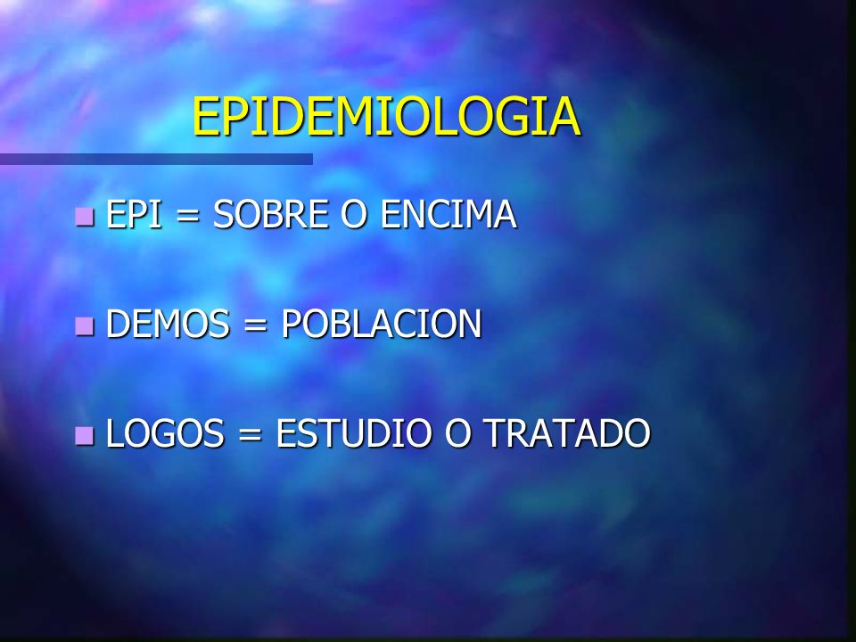 EPIDEMIOLOGIA EPI = SOBRE O ENCIMA DEMOS = POBLACION