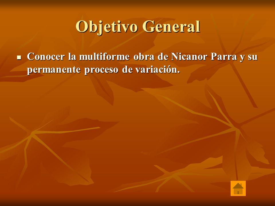 Objetivo General Conocer la multiforme obra de Nicanor Parra y su permanente proceso de variación.