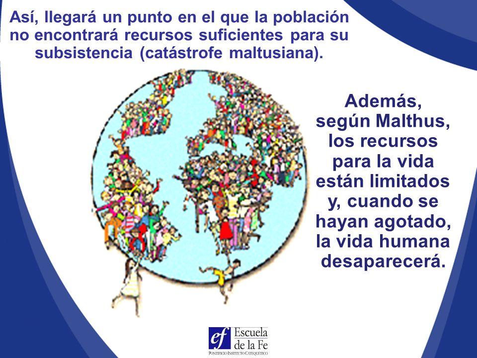 Así, llegará un punto en el que la población no encontrará recursos suficientes para su subsistencia (catástrofe maltusiana).