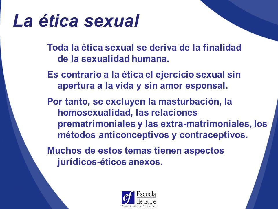 La ética sexual Toda la ética sexual se deriva de la finalidad de la sexualidad humana.