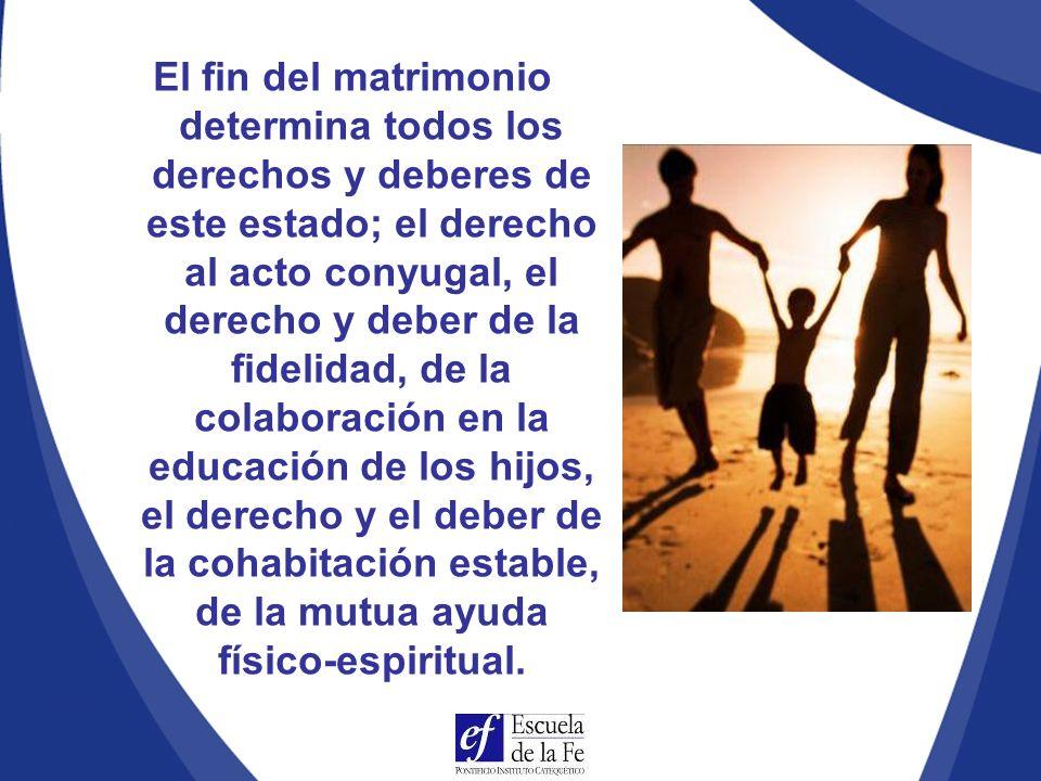 El fin del matrimonio determina todos los derechos y deberes de este estado; el derecho al acto conyugal, el derecho y deber de la fidelidad, de la colaboración en la educación de los hijos, el derecho y el deber de la cohabitación estable, de la mutua ayuda físico-espiritual.