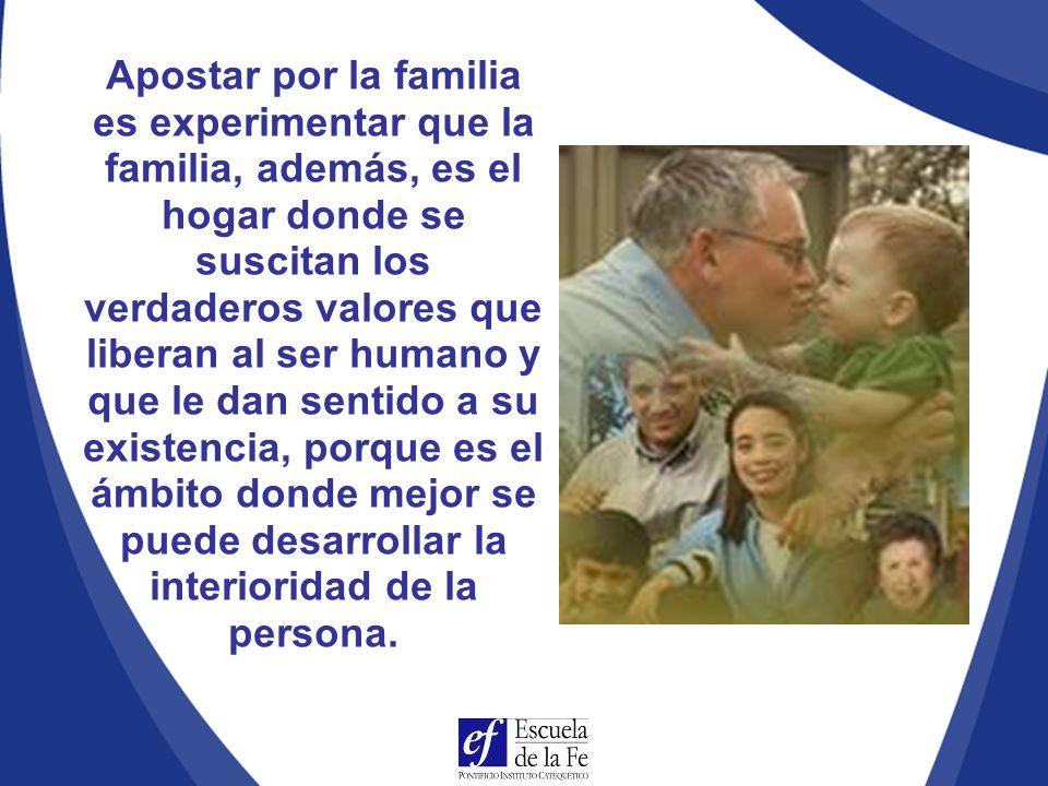 Apostar por la familia es experimentar que la familia, además, es el hogar donde se suscitan los verdaderos valores que liberan al ser humano y que le dan sentido a su existencia, porque es el ámbito donde mejor se puede desarrollar la interioridad de la persona.