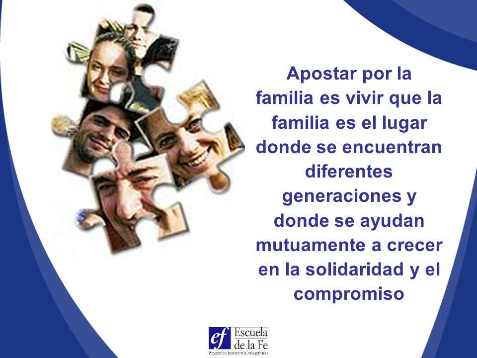 Apostar por la familia es vivir que la familia es el lugar donde se encuentran diferentes generaciones y donde se ayudan mutuamente a crecer en la solidaridad y el compromiso