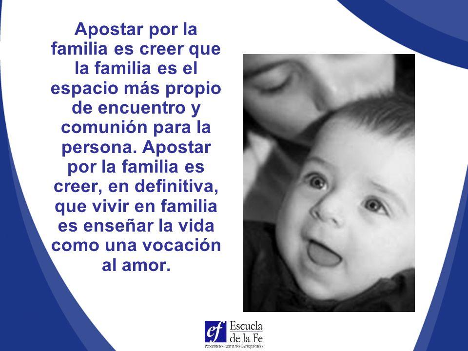 Apostar por la familia es creer que la familia es el espacio más propio de encuentro y comunión para la persona.