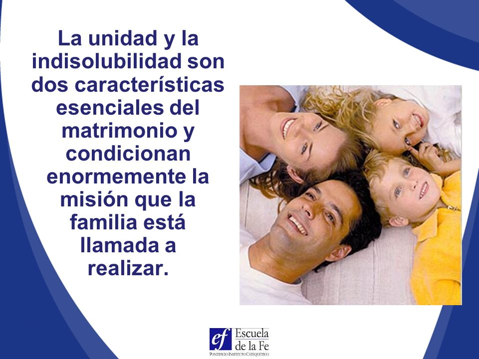 La unidad y la indisolubilidad son dos características esenciales del matrimonio y condicionan enormemente la misión que la familia está llamada a realizar.