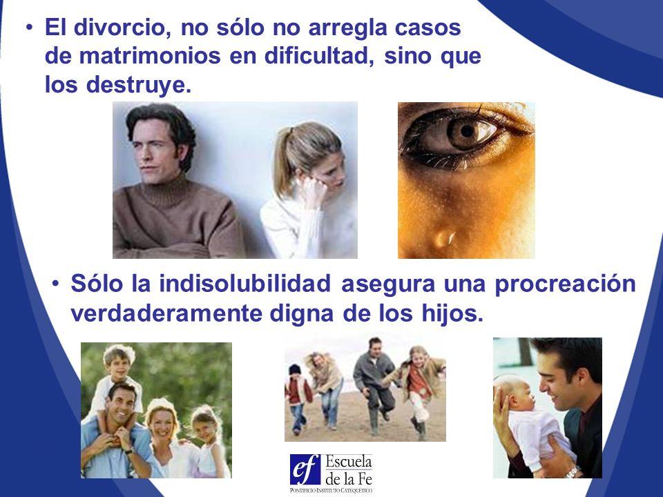El divorcio, no sólo no arregla casos de matrimonios en dificultad, sino que los destruye.