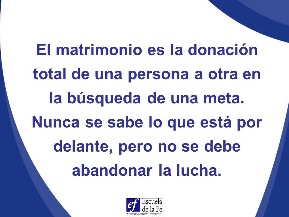 El matrimonio es la donación total de una persona a otra en la búsqueda de una meta. Nunca se sabe lo que está por delante, pero no se debe abandonar la lucha.