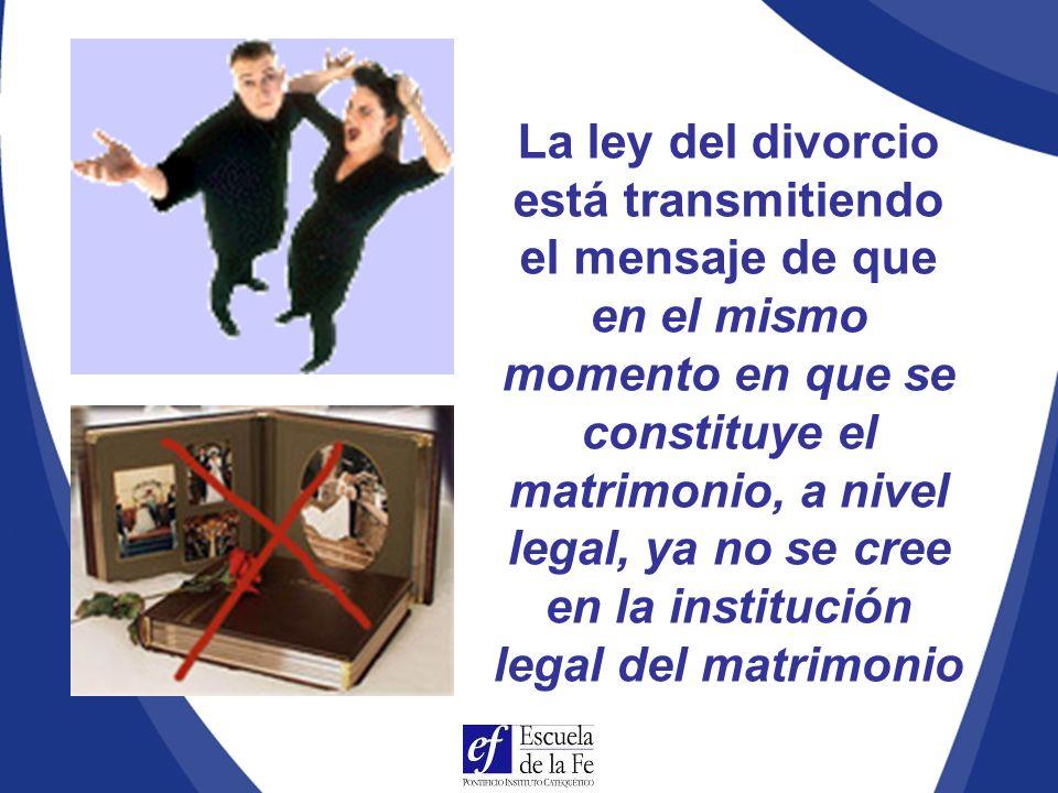 La ley del divorcio está transmitiendo el mensaje de que en el mismo momento en que se constituye el matrimonio, a nivel legal, ya no se cree en la institución legal del matrimonio