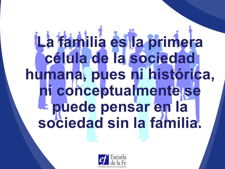 La familia es la primera célula de la sociedad humana, pues ni histórica, ni conceptualmente se puede pensar en la sociedad sin la familia.