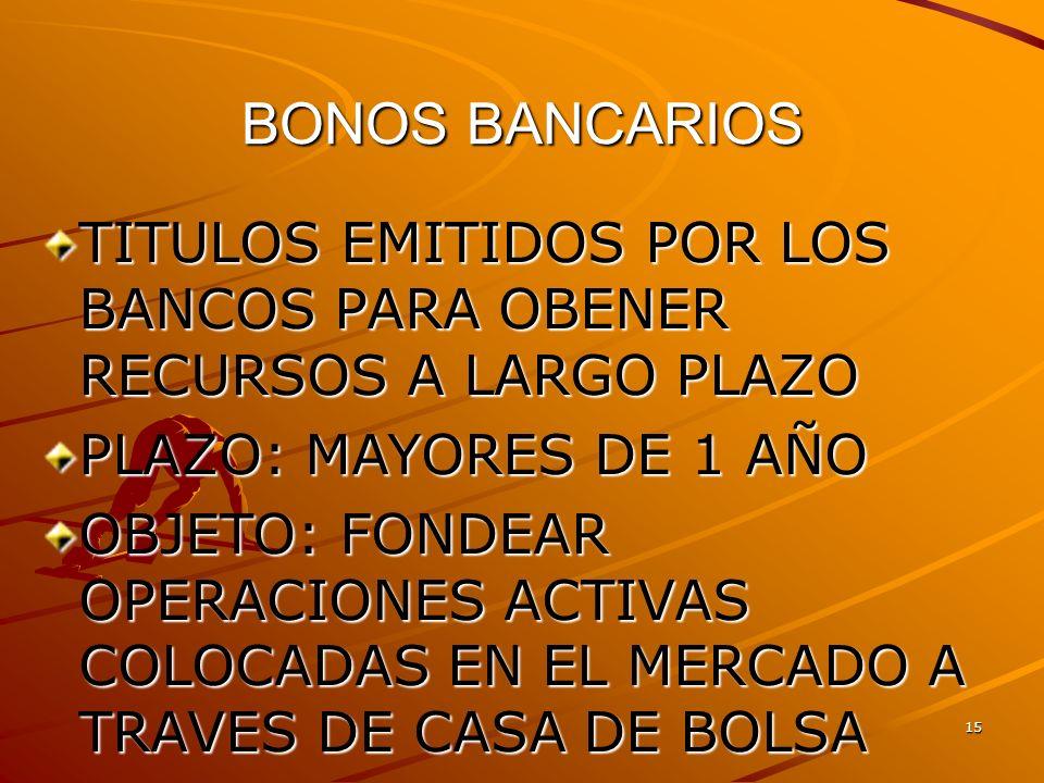 BONOS BANCARIOS TITULOS EMITIDOS POR LOS BANCOS PARA OBENER RECURSOS A LARGO PLAZO. PLAZO: MAYORES DE 1 AÑO.