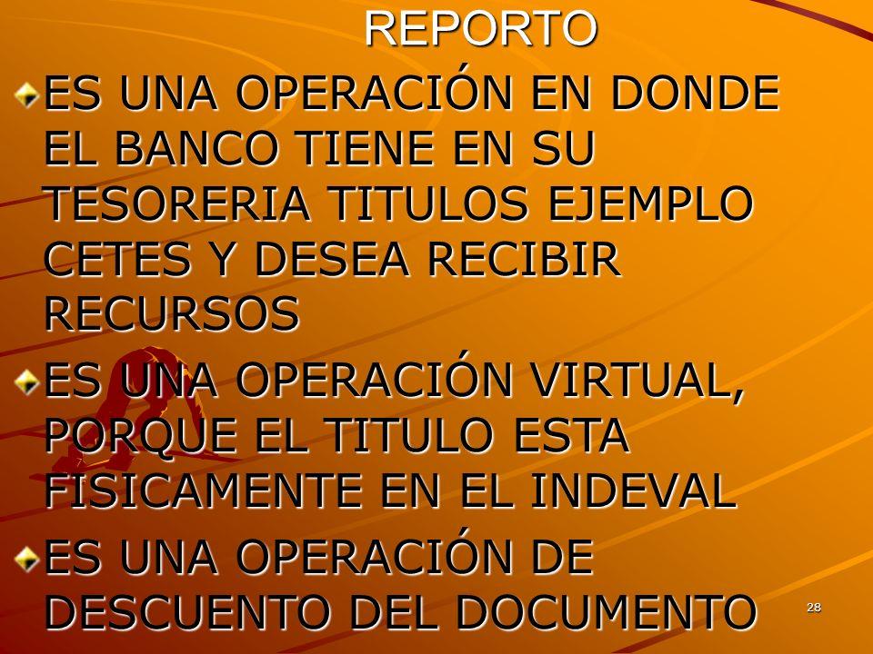 REPORTO ES UNA OPERACIÓN EN DONDE EL BANCO TIENE EN SU TESORERIA TITULOS EJEMPLO CETES Y DESEA RECIBIR RECURSOS.