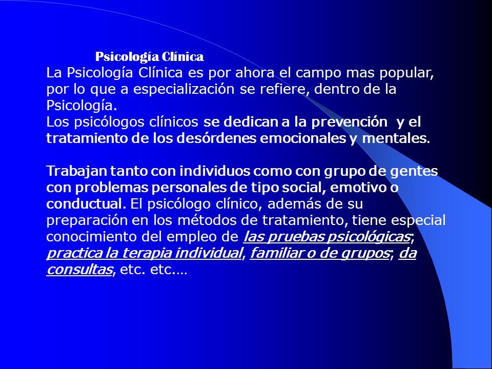 Psicología Clínica La Psicología Clínica es por ahora el campo mas popular, por lo que a especialización se refiere, dentro de la Psicología.
