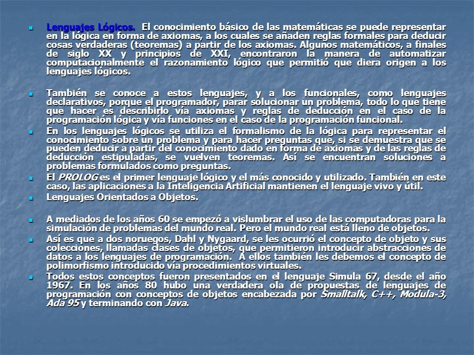 Lenguajes Lógicos. El conocimiento básico de las matemáticas se puede representar en la lógica en forma de axiomas, a los cuales se añaden reglas formales para deducir cosas verdaderas (teoremas) a partir de los axiomas. Algunos matemáticos, a finales de siglo XX y principios de XXI, encontraron la manera de automatizar computacionalmente el razonamiento lógico que permitió que diera origen a los lenguajes lógicos.