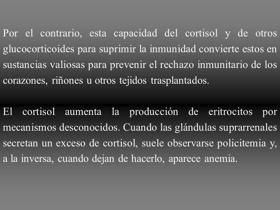 Por el contrario, esta capacidad del cortisol y de otros glucocorticoides para suprimir la inmunidad convierte estos en sustancias valiosas para prevenir el rechazo inmunitario de los corazones, riñones u otros tejidos trasplantados.