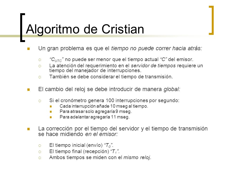 Algoritmo de Cristian Un gran problema es que el tiempo no puede correr hacia atrás: CUTC no puede ser menor que el tiempo actual C del emisor.