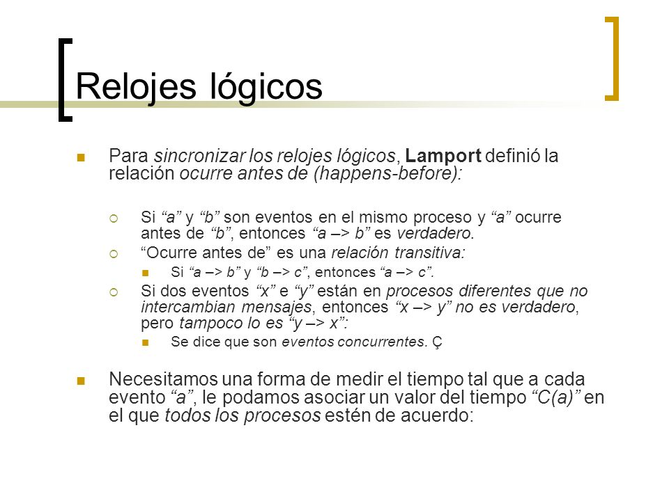 Relojes lógicos Para sincronizar los relojes lógicos, Lamport definió la relación ocurre antes de (happens-before):