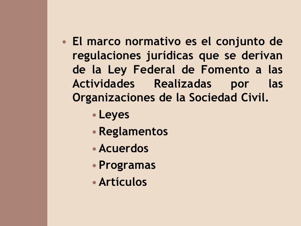 El marco normativo es el conjunto de regulaciones jurídicas que se derivan de la Ley Federal de Fomento a las Actividades Realizadas por las Organizaciones de la Sociedad Civil.