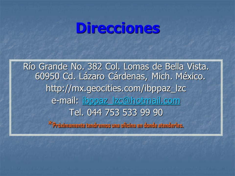 DireccionesRío Grande No. 382 Col. Lomas de Bella Vista. 60950 Cd. Lázaro Cárdenas, Mich. México. http://mx.geocities.com/ibppaz_lzc.