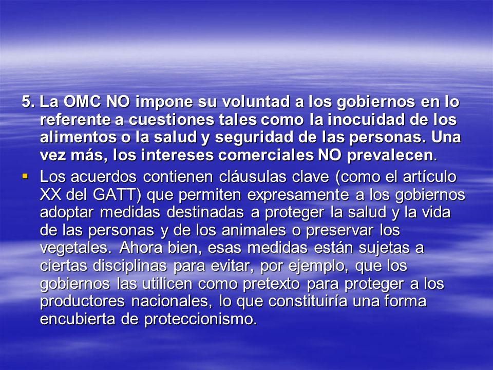 5. La OMC NO impone su voluntad a los gobiernos en lo referente a cuestiones tales como la inocuidad de los alimentos o la salud y seguridad de las personas. Una vez más, los intereses comerciales NO prevalecen.