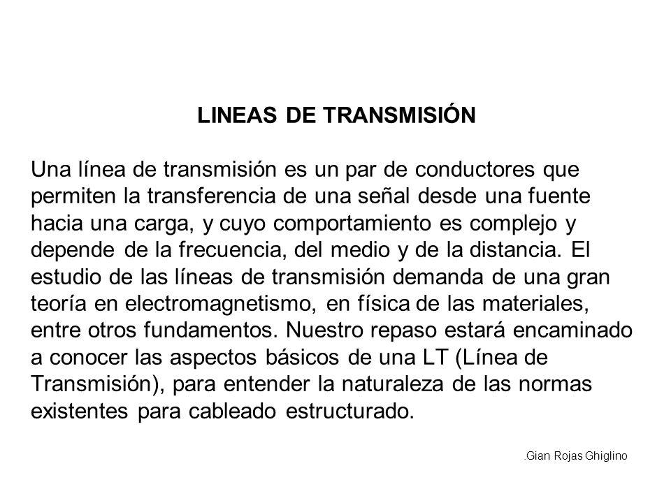 LINEAS DE TRANSMISIÓN Una línea de transmisión es un par de conductores que permiten la transferencia de una señal desde una fuente hacia una carga, y cuyo comportamiento es complejo y depende de la frecuencia, del medio y de la distancia. El estudio de las líneas de transmisión demanda de una gran teoría en electromagnetismo, en física de las materiales, entre otros fundamentos. Nuestro repaso estará encaminado a conocer las aspectos básicos de una LT (Línea de Transmisión), para entender la naturaleza de las normas existentes para cableado estructurado.