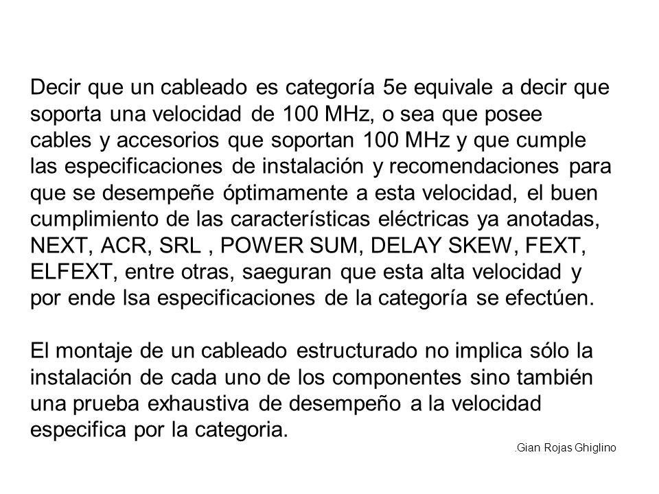 Decir que un cableado es categoría 5e equivale a decir que soporta una velocidad de 100 MHz, o sea que posee cables y accesorios que soportan 100 MHz y que cumple las especificaciones de instalación y recomendaciones para que se desempeñe óptimamente a esta velocidad, el buen cumplimiento de las características eléctricas ya anotadas, NEXT, ACR, SRL , POWER SUM, DELAY SKEW, FEXT, ELFEXT, entre otras, saeguran que esta alta velocidad y por ende lsa especificaciones de la categoría se efectúen. El montaje de un cableado estructurado no implica sólo la instalación de cada uno de los componentes sino también una prueba exhaustiva de desempeño a la velocidad especifica por la categoria.