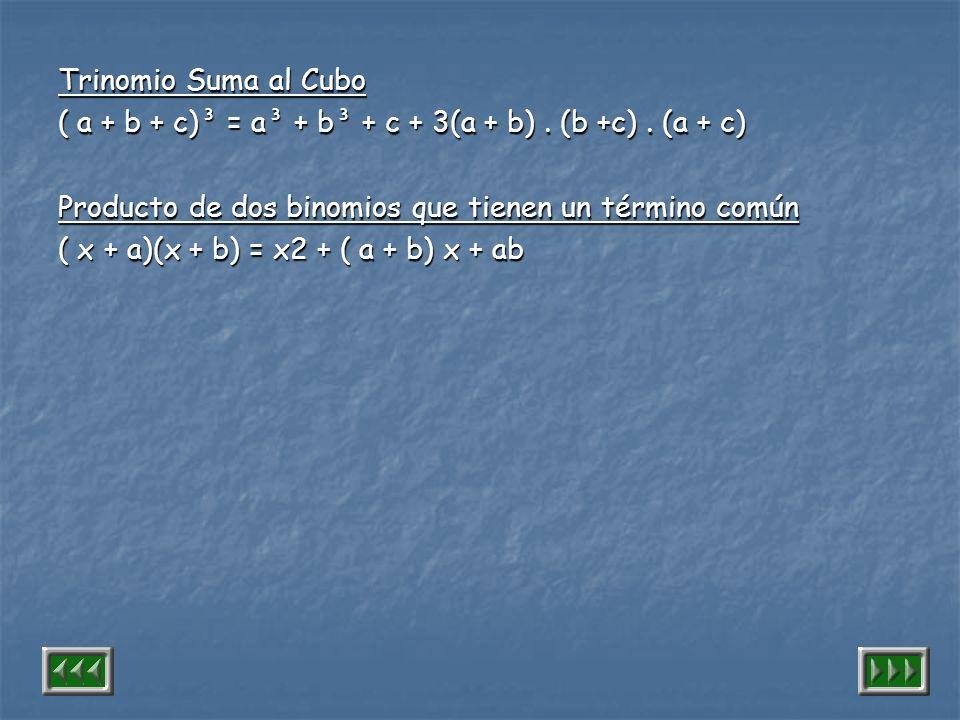 Trinomio Suma al Cubo ( a + b + c)³ = a³ + b³ + c + 3(a + b) . (b +c) . (a + c) Producto de dos binomios que tienen un término común.