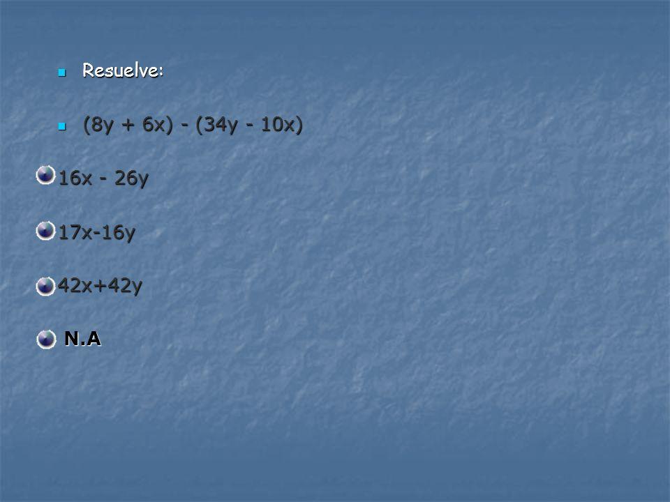 Resuelve: (8y + 6x) - (34y - 10x) 16x - 26y 17x-16y 42x+42y N.A