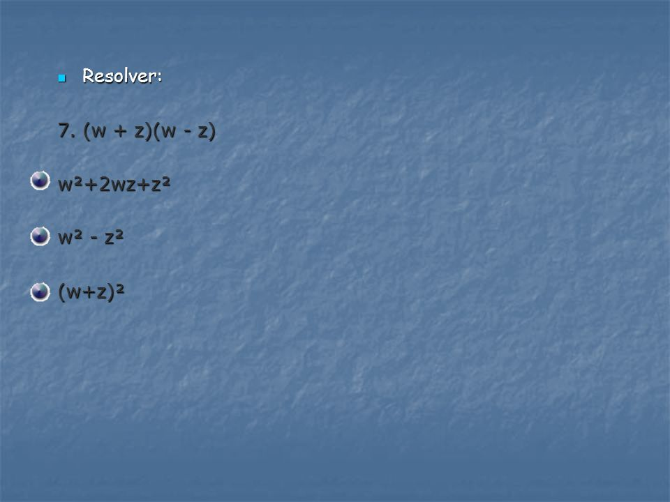 Resolver: 7. (w + z)(w - z) w²+2wz+z² w² - z² (w+z)²