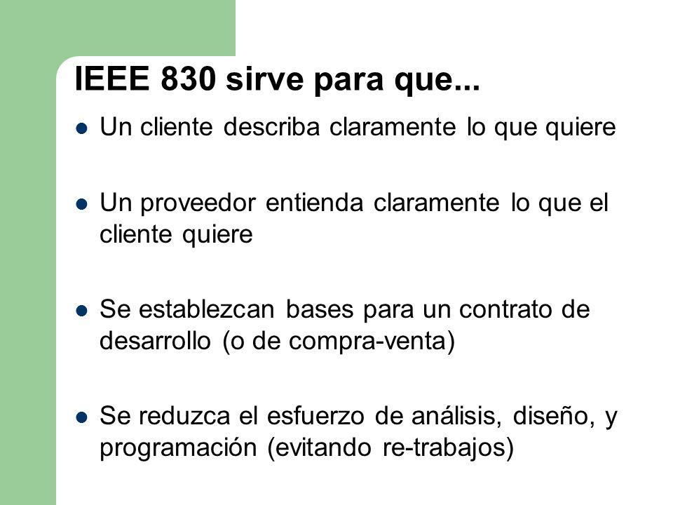 IEEE 830 sirve para que... Un cliente describa claramente lo que quiere. Un proveedor entienda claramente lo que el cliente quiere.