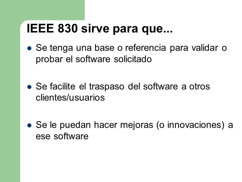 IEEE 830 sirve para que... Se tenga una base o referencia para validar o probar el software solicitado.