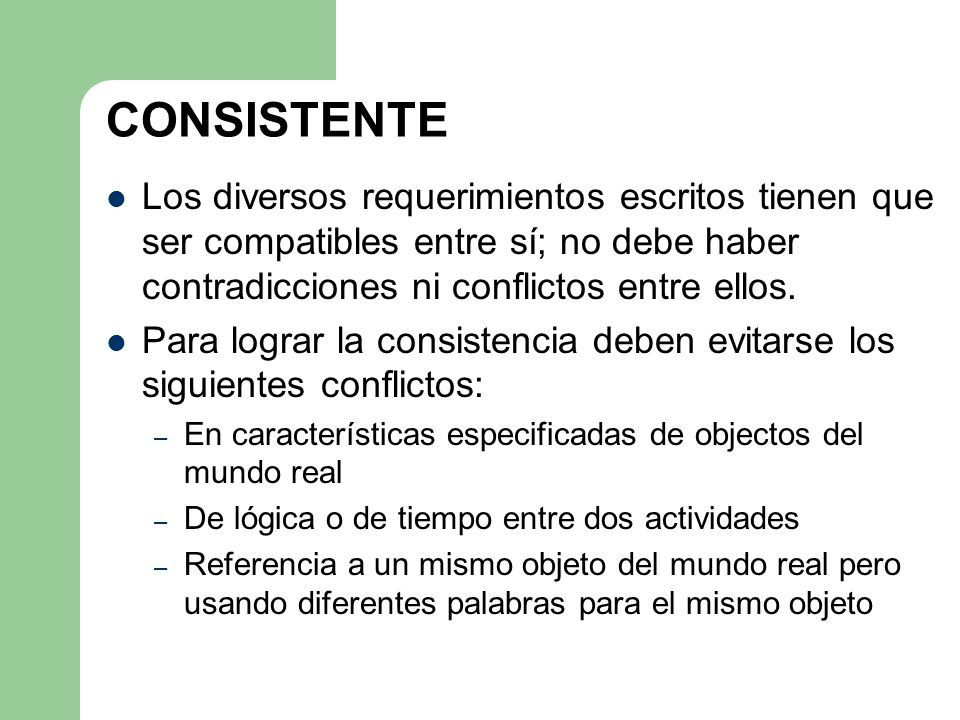 CONSISTENTE Los diversos requerimientos escritos tienen que ser compatibles entre sí; no debe haber contradicciones ni conflictos entre ellos.