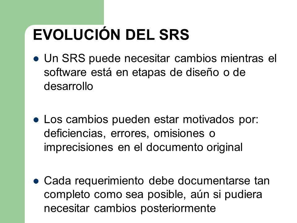 EVOLUCIÓN DEL SRS Un SRS puede necesitar cambios mientras el software está en etapas de diseño o de desarrollo.