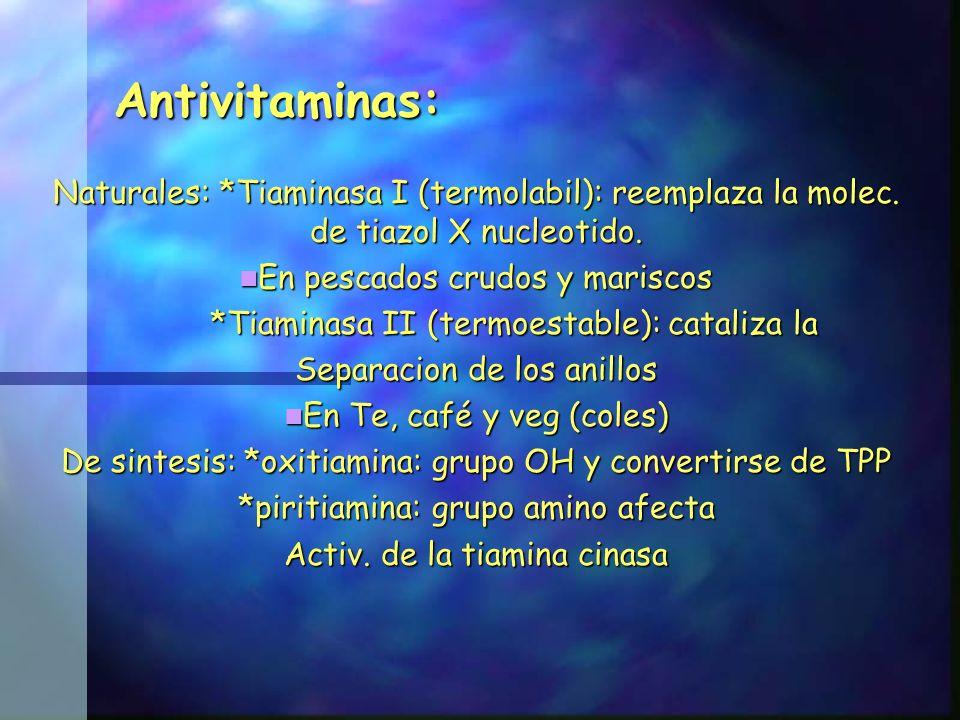 Antivitaminas: Naturales: *Tiaminasa I (termolabil): reemplaza la molec. de tiazol X nucleotido. En pescados crudos y mariscos.
