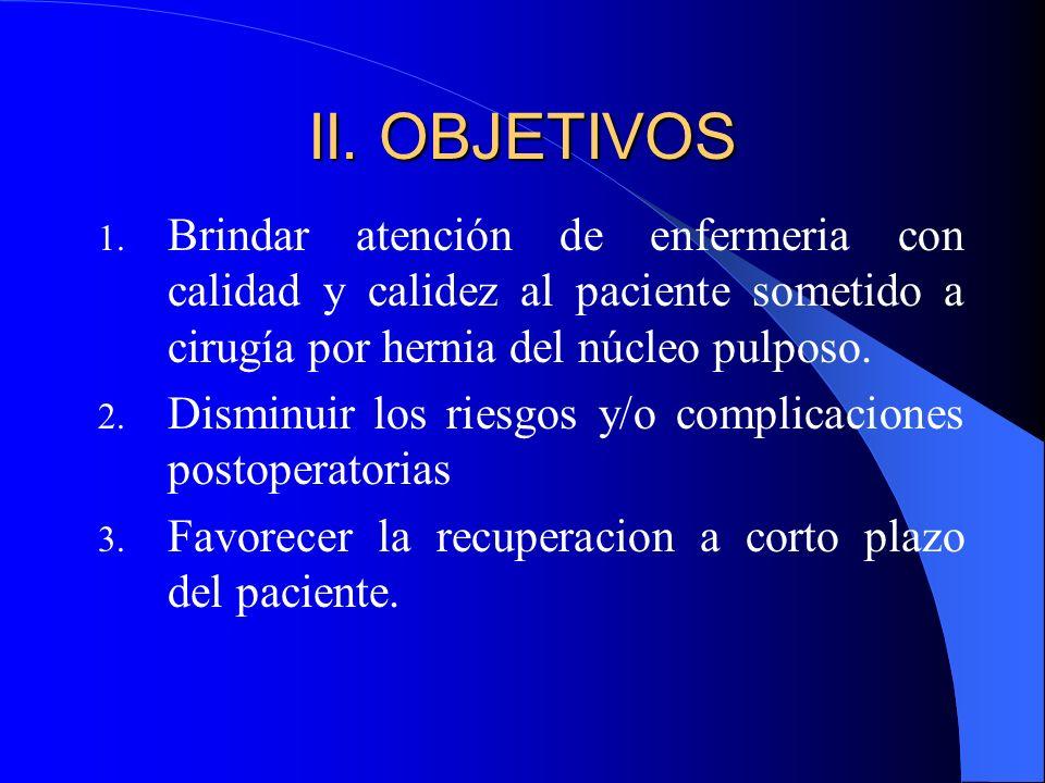 II. OBJETIVOS Brindar atención de enfermeria con calidad y calidez al paciente sometido a cirugía por hernia del núcleo pulposo.