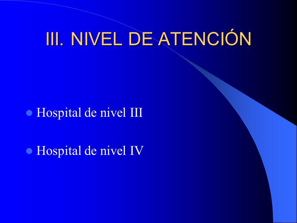 III. NIVEL DE ATENCIÓN Hospital de nivel III Hospital de nivel IV